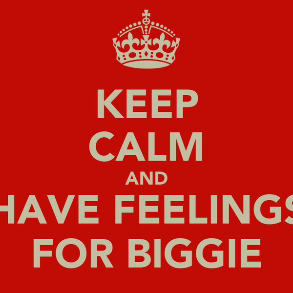 KEEP CALM AND HAVE FEELINGS FOR BIGGIE