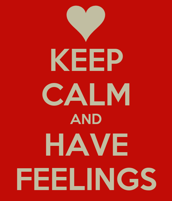 KEEP CALM AND HAVE FEELINGS