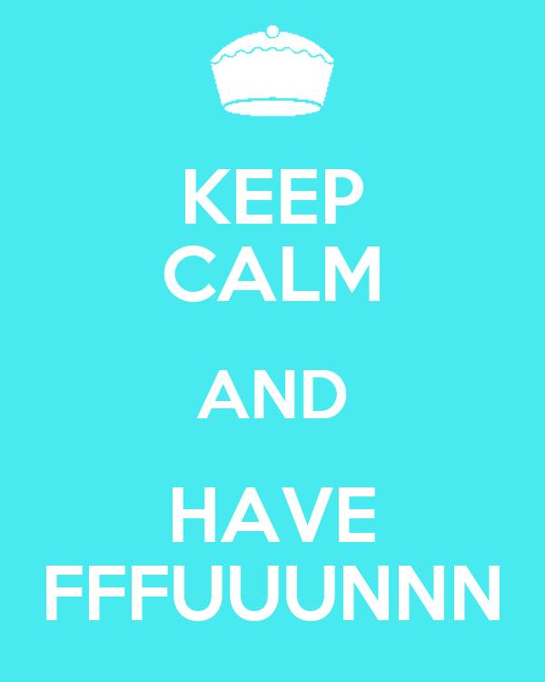 KEEP CALM AND HAVE FFFUUUNNN