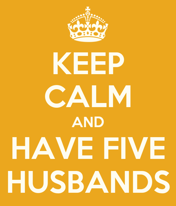 KEEP CALM AND HAVE FIVE HUSBANDS