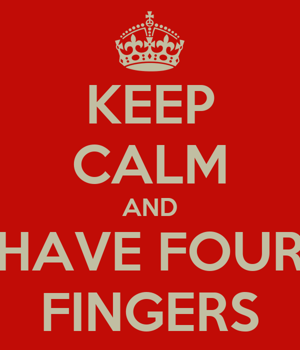 KEEP CALM AND HAVE FOUR FINGERS