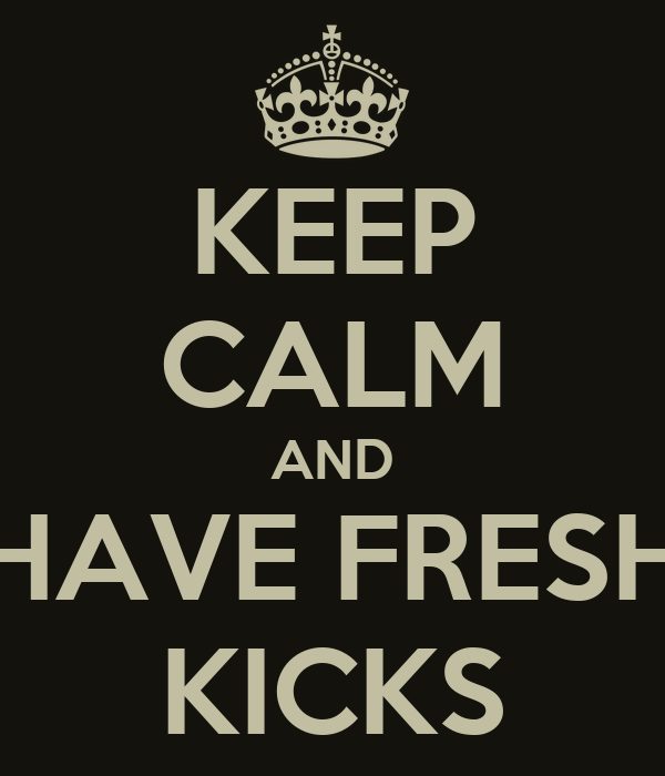 KEEP CALM AND HAVE FRESH KICKS