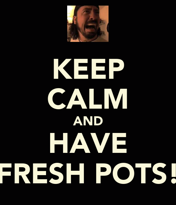 KEEP CALM AND HAVE FRESH POTS!