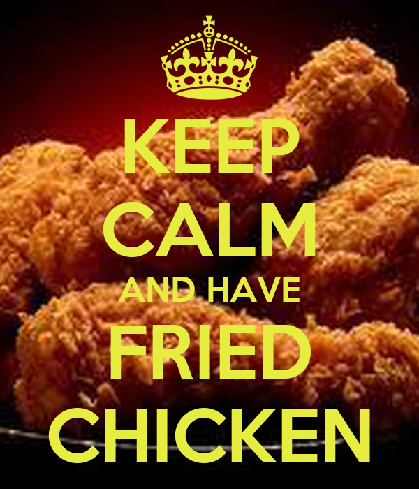 KEEP CALM AND HAVE FRIED CHICKEN