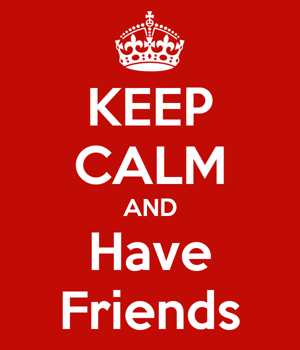 KEEP CALM AND Have Friends