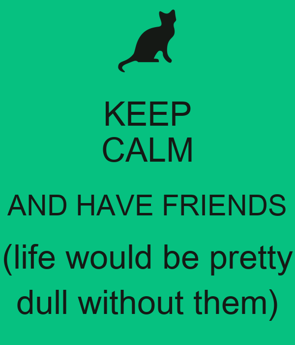 KEEP CALM AND HAVE FRIENDS (life would be pretty dull without them)