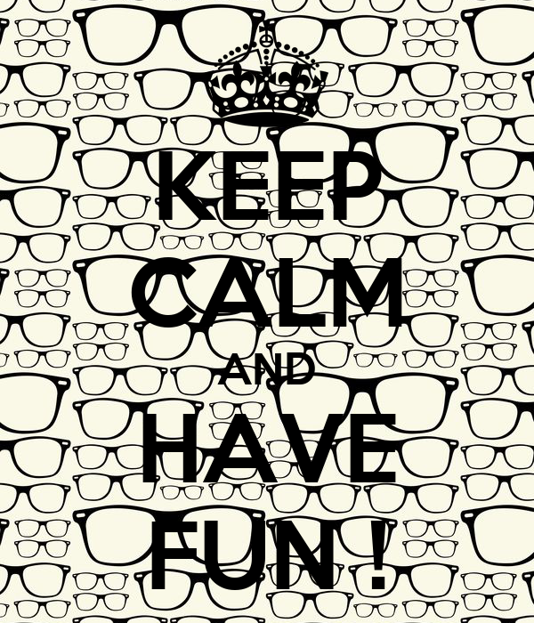 KEEP CALM AND HAVE FUN !