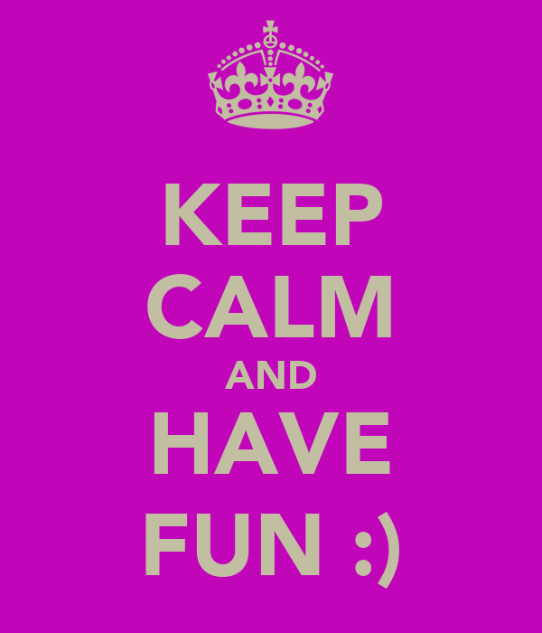 KEEP CALM AND HAVE FUN :)