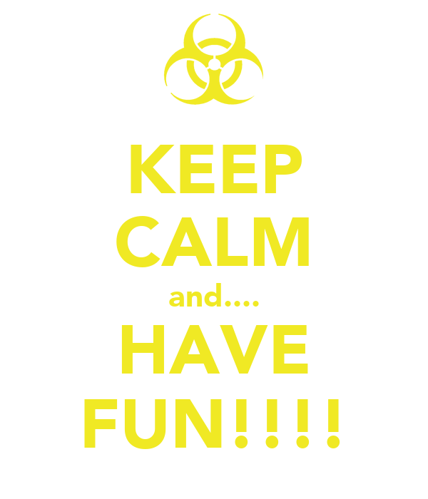 KEEP CALM and.... HAVE FUN!!!!