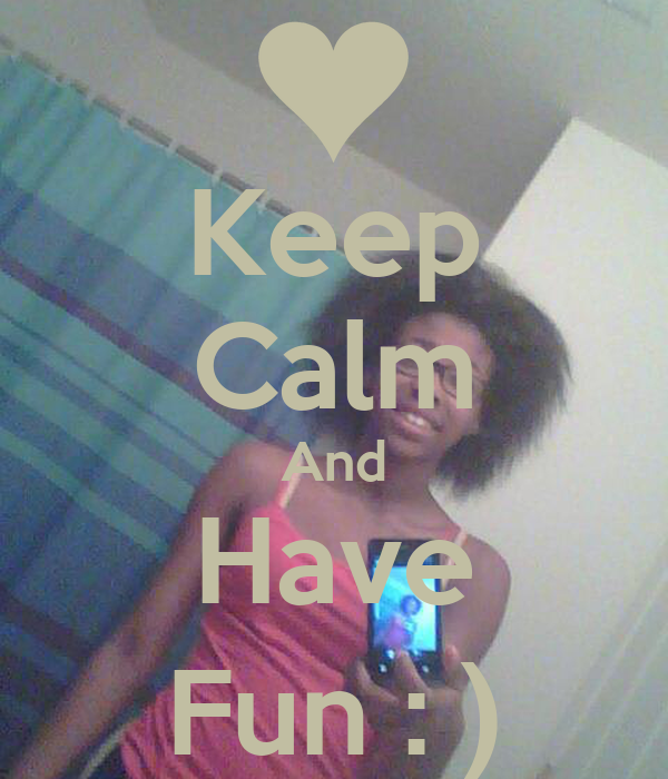 Keep Calm And Have Fun : )
