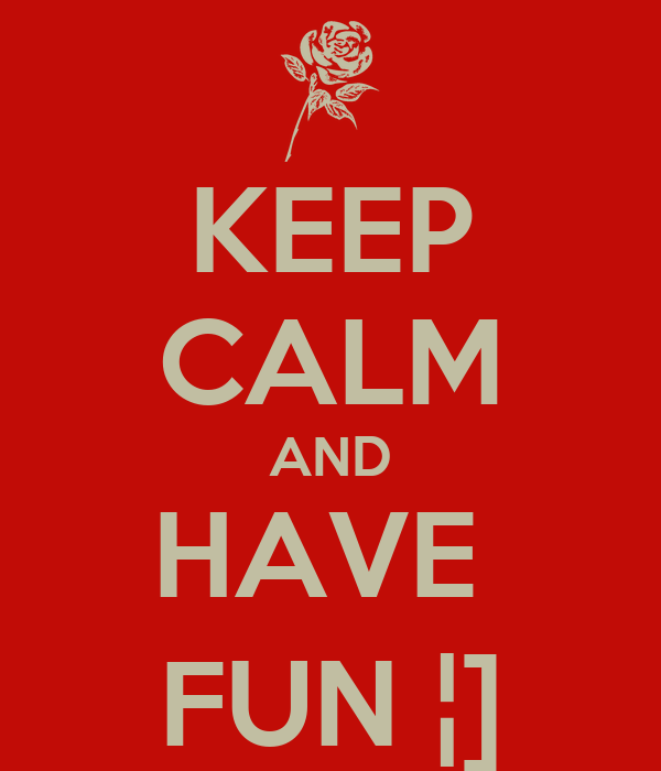 KEEP CALM AND HAVE  FUN ¦]