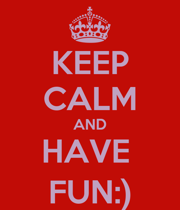 KEEP CALM AND HAVE  FUN:)