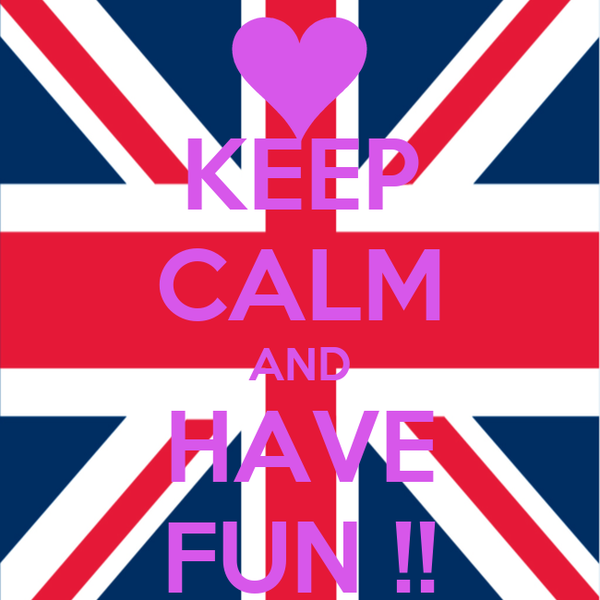 KEEP CALM AND HAVE FUN !!