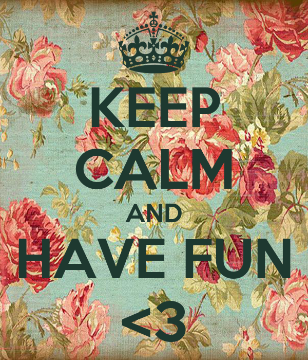 KEEP CALM AND HAVE FUN <3
