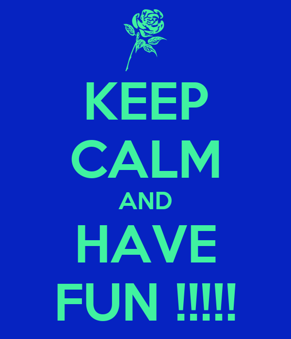 KEEP CALM AND HAVE FUN !!!!!