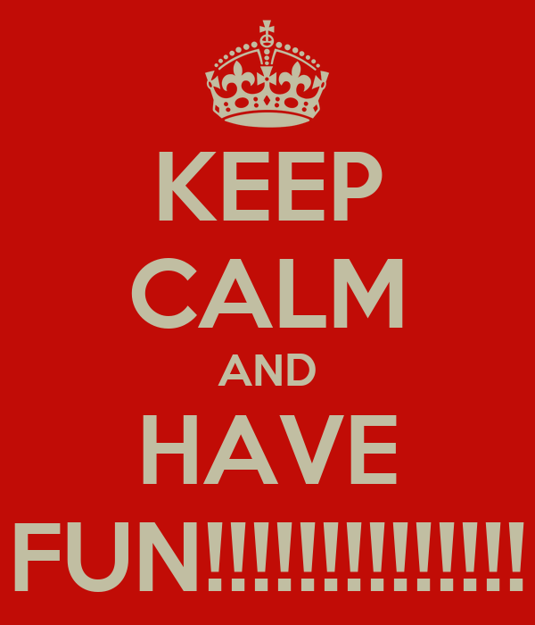 KEEP CALM AND HAVE FUN!!!!!!!!!!!!!!