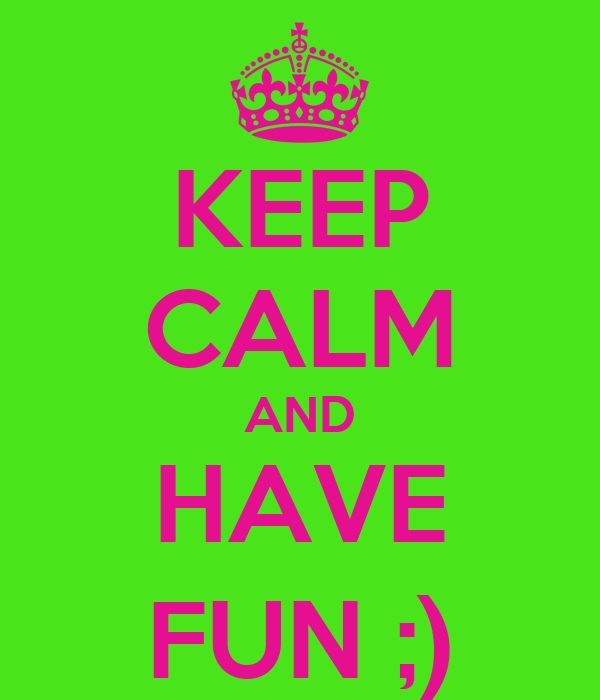 KEEP CALM AND HAVE FUN ;)