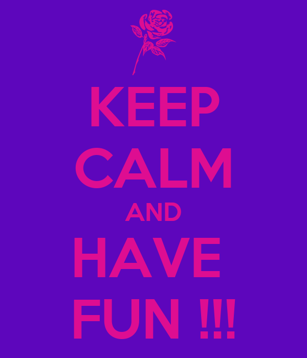 KEEP CALM AND HAVE  FUN !!!
