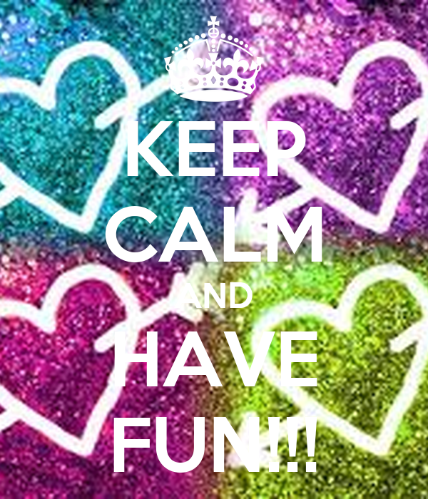 KEEP CALM AND HAVE FUN!!!
