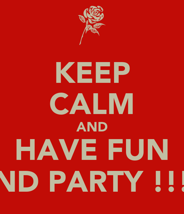 KEEP CALM AND HAVE FUN AND PARTY !!!!