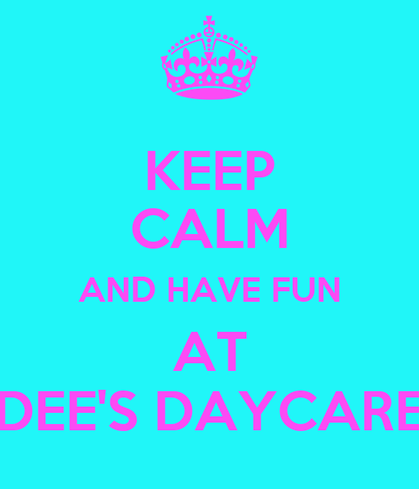 KEEP CALM AND HAVE FUN AT DEE'S DAYCARE