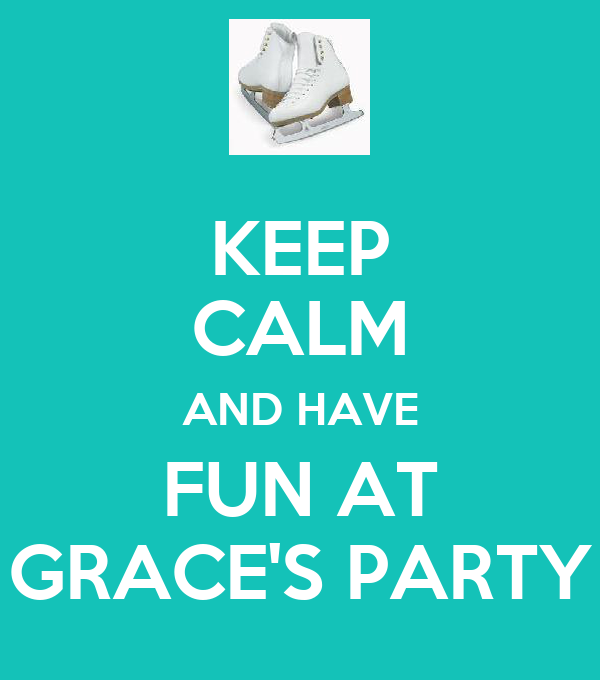 KEEP CALM AND HAVE FUN AT GRACE'S PARTY