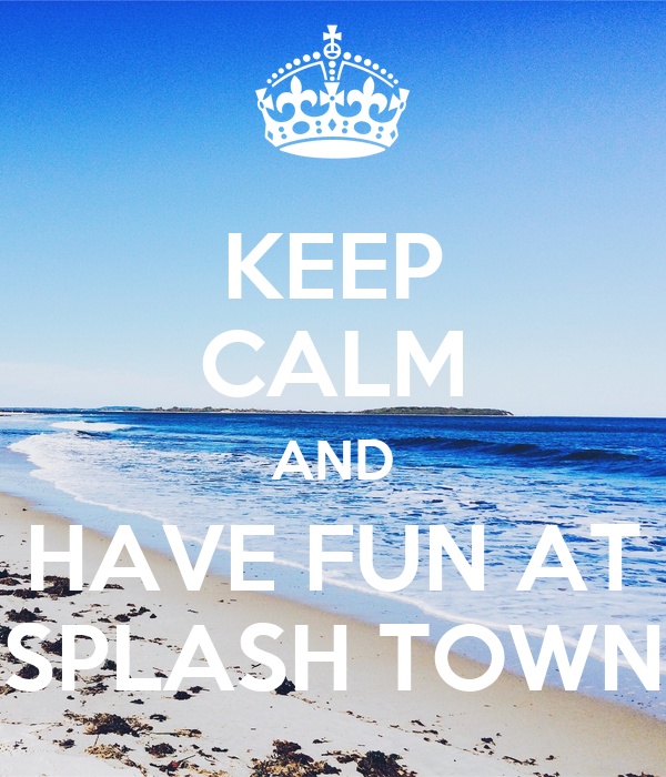 KEEP CALM AND HAVE FUN AT SPLASH TOWN