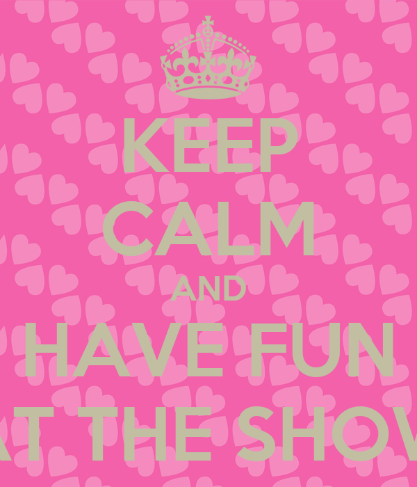 KEEP CALM AND HAVE FUN AT THE SHOW