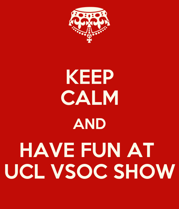 KEEP CALM AND HAVE FUN AT  UCL VSOC SHOW