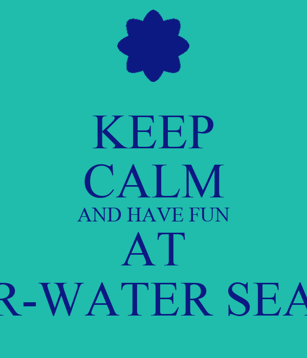 KEEP CALM AND HAVE FUN AT UNDER-WATER SEA-LIFE!