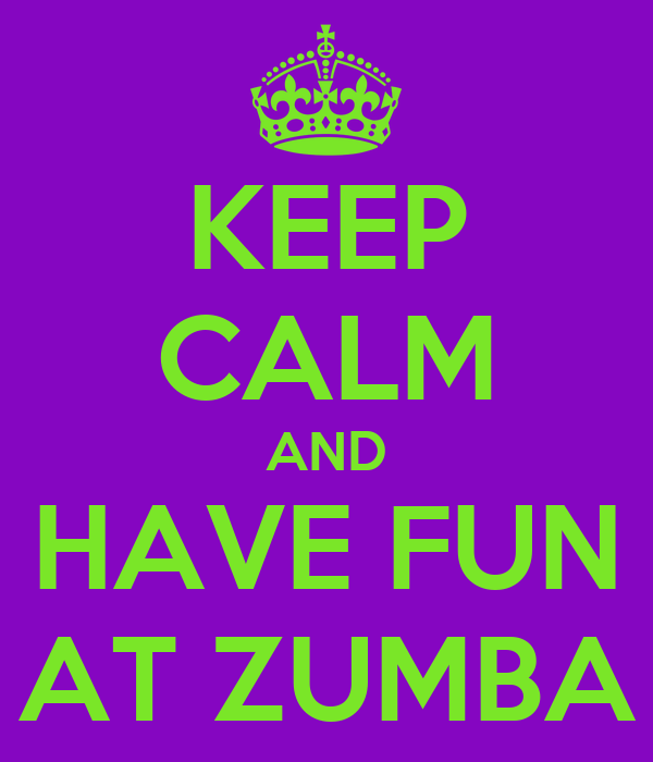 KEEP CALM AND HAVE FUN AT ZUMBA