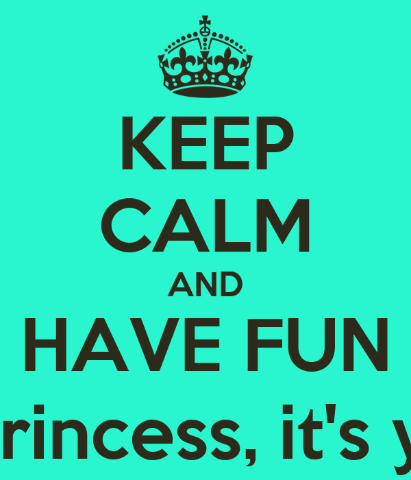 KEEP CALM AND HAVE FUN Because this, princess, it's your birthday!!!!