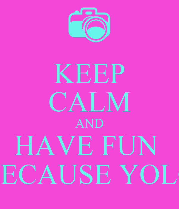 KEEP CALM AND HAVE FUN  BECAUSE YOLO