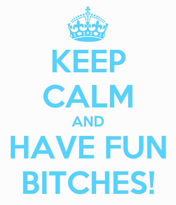 KEEP CALM AND HAVE FUN BITCHES!