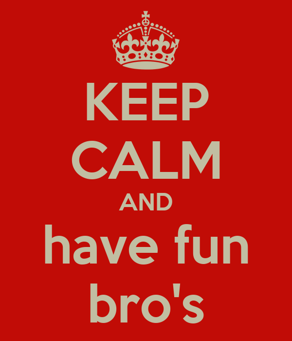 KEEP CALM AND have fun bro's