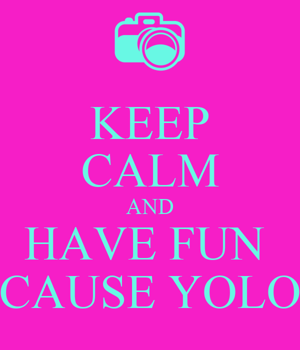KEEP CALM AND HAVE FUN  CAUSE YOLO