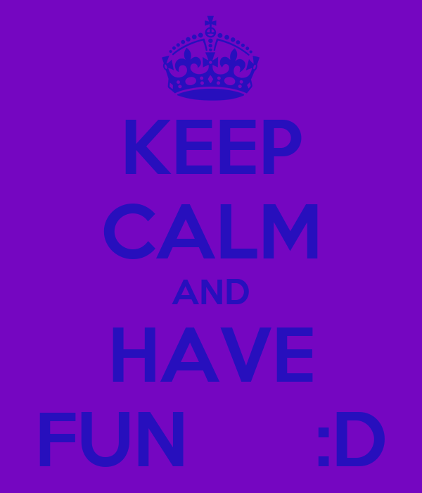 KEEP CALM AND HAVE FUN      :D