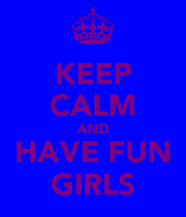 KEEP CALM AND HAVE FUN GIRLS