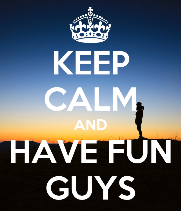 KEEP CALM AND HAVE FUN GUYS