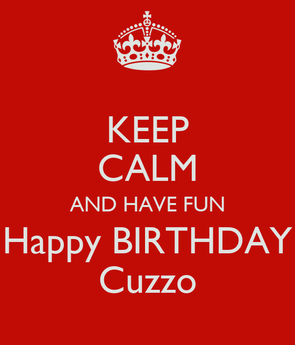 KEEP CALM AND HAVE FUN Happy BIRTHDAY Cuzzo