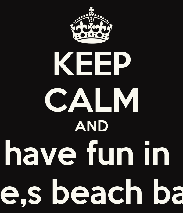 KEEP CALM AND have fun in  joe,s beach bar