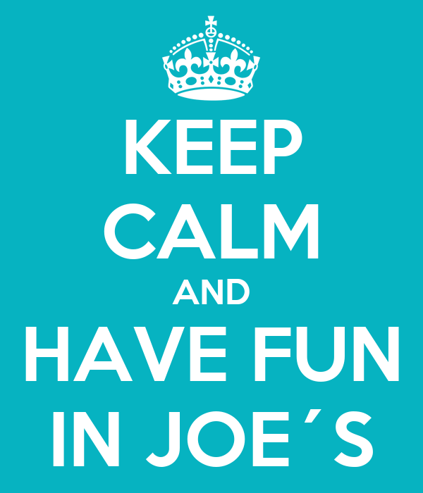 KEEP CALM AND HAVE FUN IN JOE´S