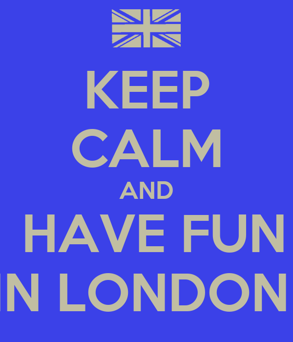 KEEP CALM AND  HAVE FUN IN LONDON