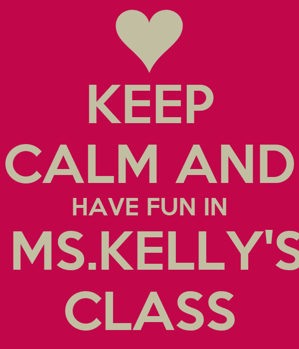 KEEP CALM AND HAVE FUN IN  MS.KELLY'S CLASS