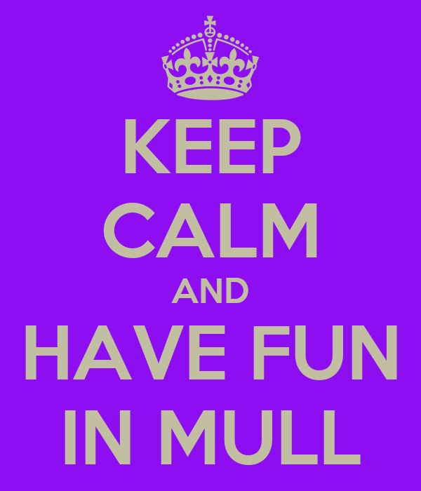 KEEP CALM AND HAVE FUN IN MULL