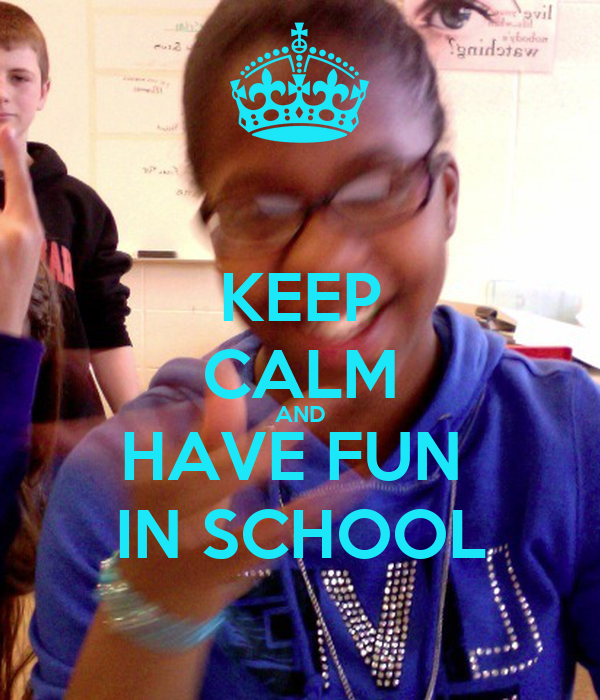 KEEP CALM AND HAVE FUN  IN SCHOOL