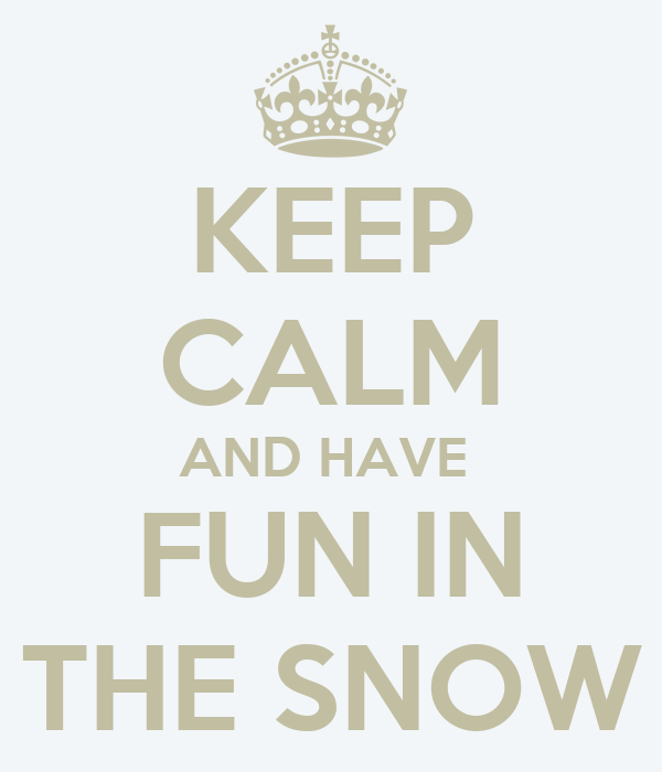 KEEP CALM AND HAVE   FUN IN  THE SNOW