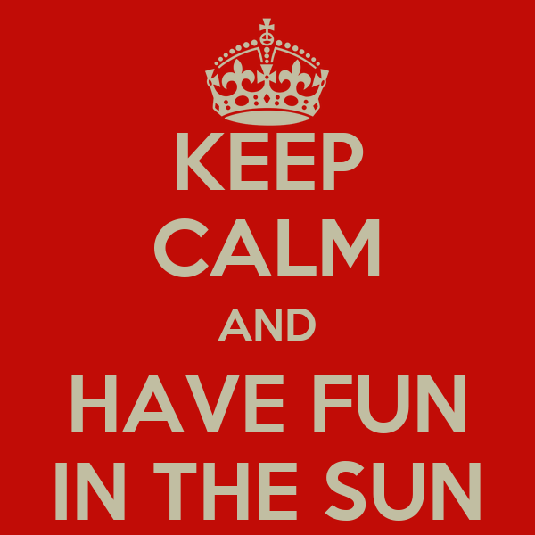 KEEP CALM AND HAVE FUN IN THE SUN
