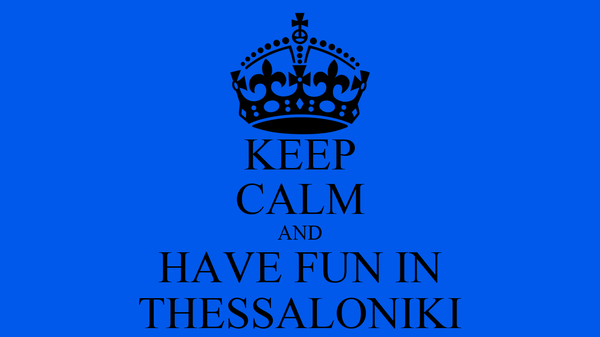 KEEP CALM AND HAVE FUN IN THESSALONIKI