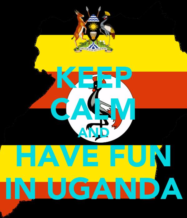 KEEP CALM AND HAVE FUN IN UGANDA